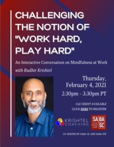 "SABA-SC presents: ""Challenging the Notion of Work Hard, Play Hard"" - An Interactive Conversation on Mindfulness at Work with Rudhir Krishtel: Thursday, February 4, 2021, 2:30-3:30pm."